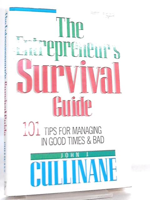The Entrepreneur's Survival Guide, 101 Tips for Managing in Good Times & Bad by John J. Cullinane
