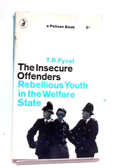 The Insecure Offenders: Rebellious Youth in the Welfare State by T R Fyvel