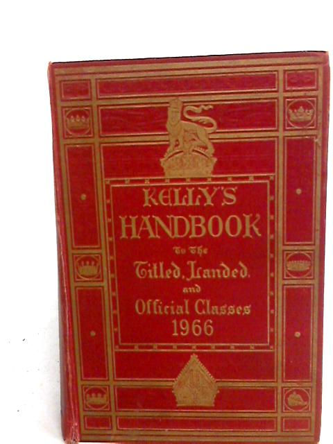 Kelly's Handbook To The Titled, Landed And Official Classes 1966. by Kelly's