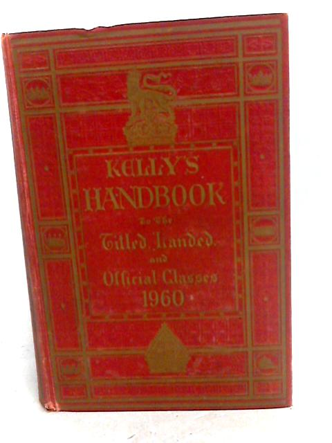 Kelly's Handbook to the Titled Landed and Official Classes 1960 by KELLYS DIRECTORIES LTD