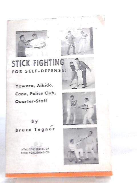 Stick Fighting For Self-Defense, Yawara, Aikido, Cane, Police Club, Quarter-Staff by Bruce Tegner