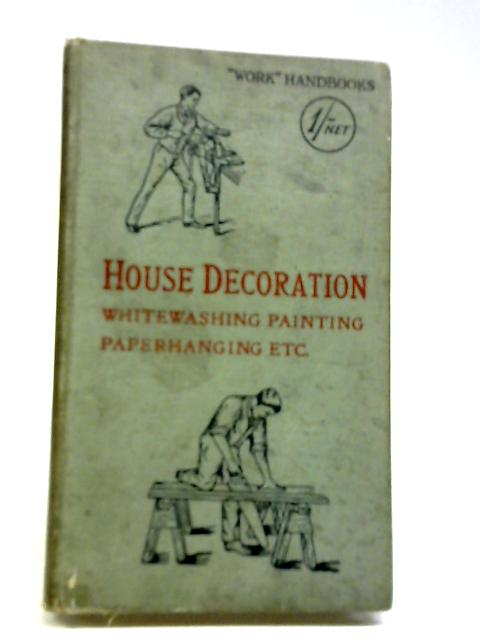 House Decoration: Whitewashing, Painting, Paperhanging Etc. by Edited by Paul N. Hasluck