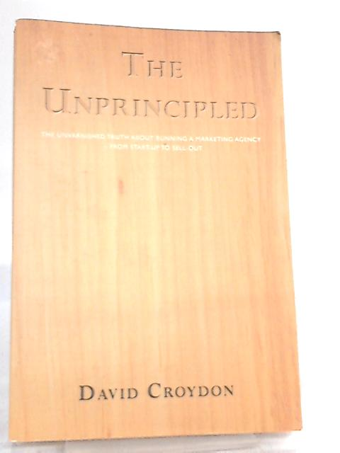 The Unprincipled, The Unvarnished Truth About Running a Marketing Agency - from Start-up to Sell-out by David Croydon