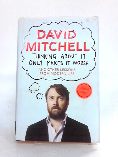 Thinking About It Only Makes It Worse: And Other Lessons from Modern Life by David Mitchell