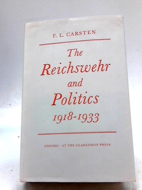 The Reichswehr and Politics: 1918-1933 by F. L Carsten