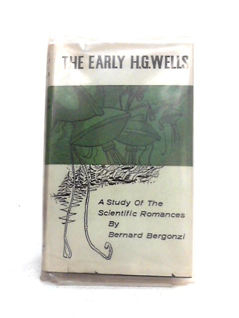 The Early H.G. Wells: A Study of the Scientific Romances by B. Bergonzi