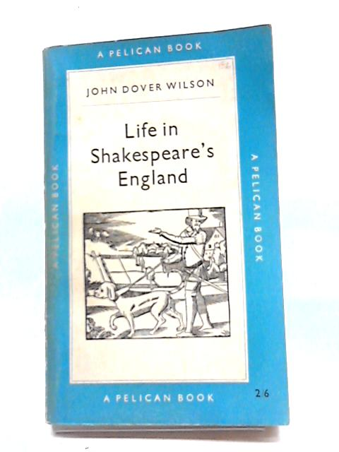 Life in Shakespeare's England: A Book of Elizabethan Prose by John Dover Wilson