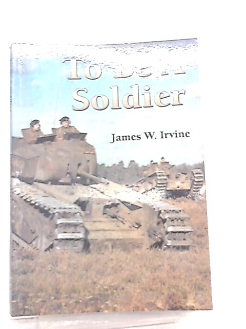 To Be A Soldier The Years When Human Life was Dirt Cheap by James W. Irvine