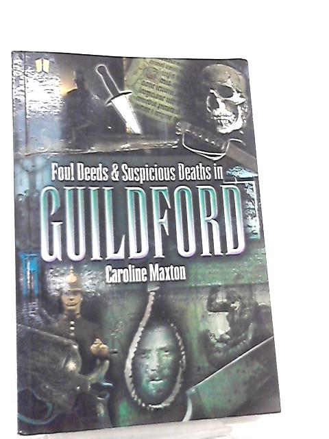 Foul Deeds and Suscipcious Deaths in Guildford by Caroline Maxton
