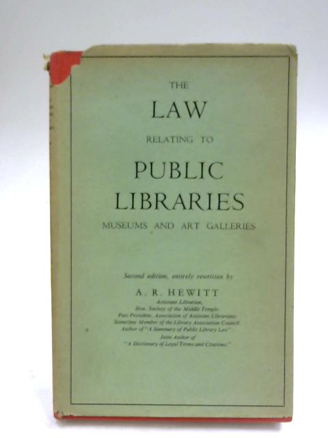 The Law Relating to Public Libraries: Museums and Art Galleries By A. R. Hewitt