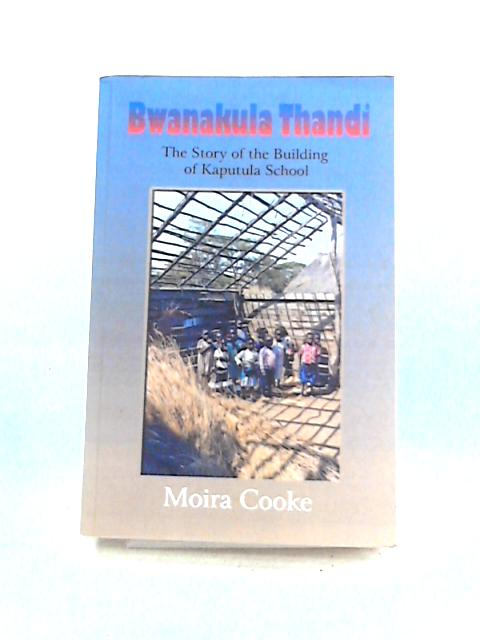 Bwanakula Thandi: The Story of the Building of Kaputula School by Moira Cooke