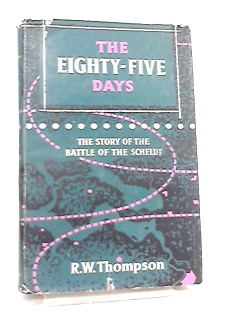 Eighty Five Days the Story of the Battle of the Scheldt by R. W. Thompson