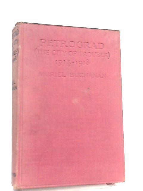 Petrograd, The City of Trouble, 1914-1918 by Meriel Buchanan