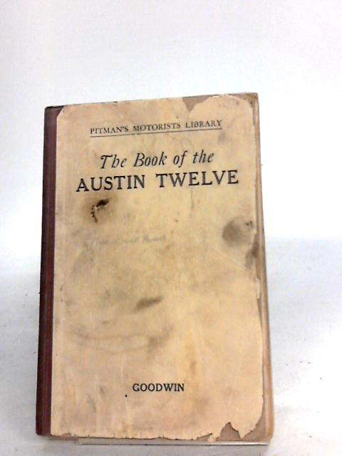 The Book Of The Austin Twelve by Goodwin, George