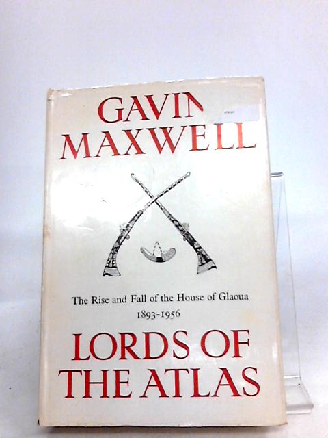 Lords of the Atlas: The rise and fall of the House of Glaoua, 1893-1956 By Maxwell, Gavin