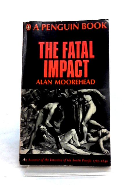 The Fatal Impact: An Account of the Invasion of the South Pacfic 1767-1840 by Alan Moorhead