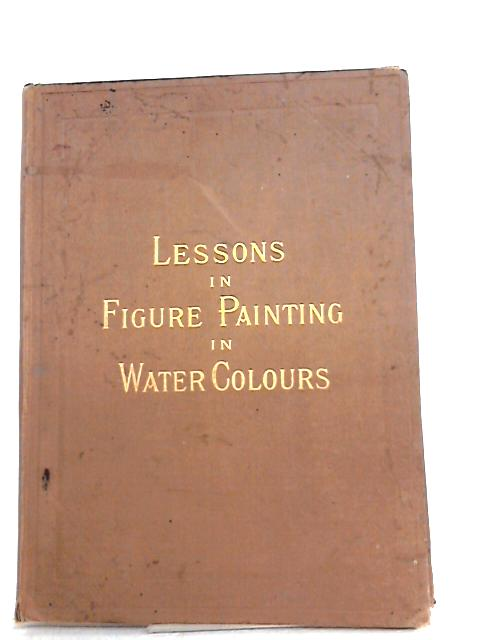 Lessons in Figure Painting in Water Colours by MACARTHUR, Blanche & MOORE, Jennie