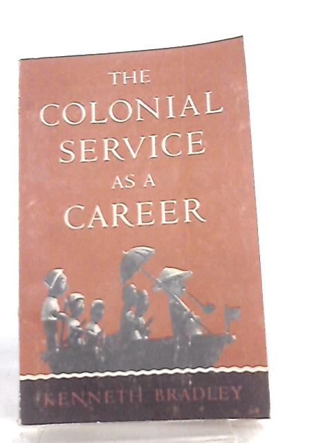 The Colonial Service as a Career By K. Bradley