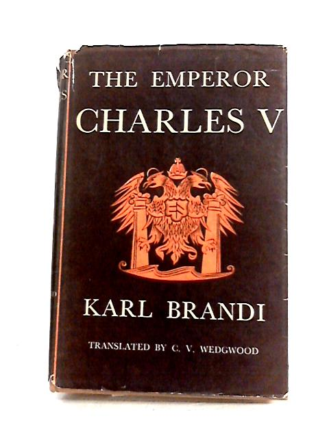 The Emperor Charles V: The Growth and Destiny of a Man and of a World-Empire by Karl Brandi