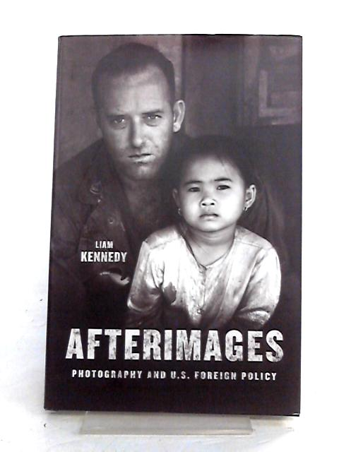 Afterimages: Photography and U.S. Foreign Policy by Liam Kennedy