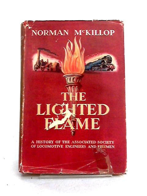 The Lighted Flame: A History of the Associated Society of Locomotive Engineers and Firemen by Norman McKillop