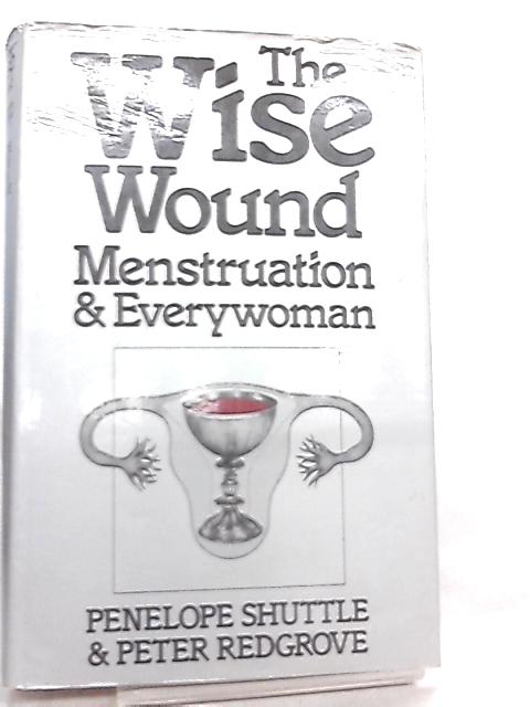 Wise Wound, Menstruation and Everywoman By Penelope Shuttle & P. Redgrove