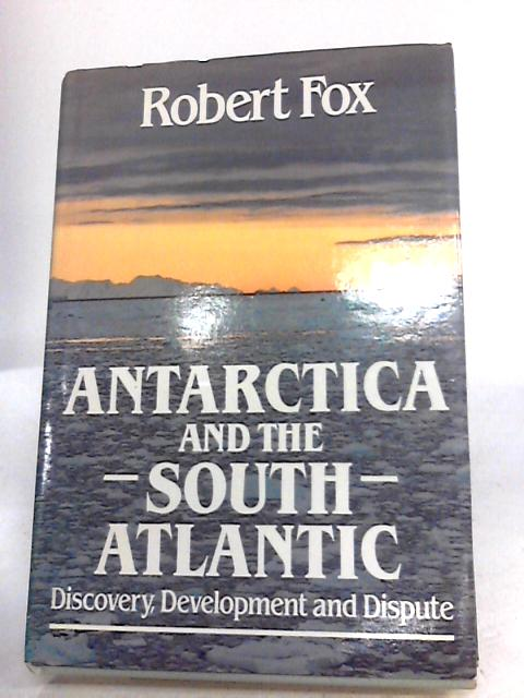 Antarctica and the South Atlantic Discovery, Development and Dispute by Fox, Professor Robert