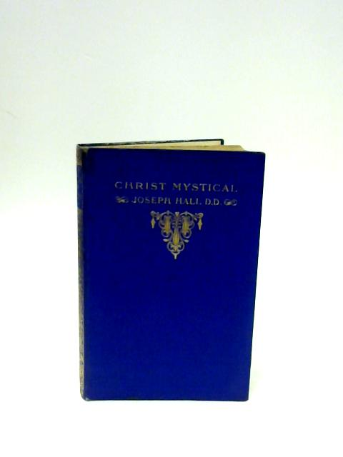 Christ Mystical, or, The blessed Union of Christ and His Members by Hall, Joseph