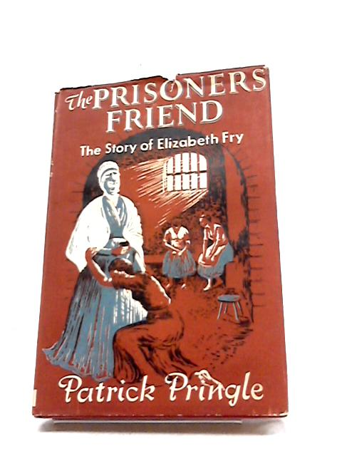 The Prisoners Friend - The Story Of Elizabeth Fry by Patrick Pringle