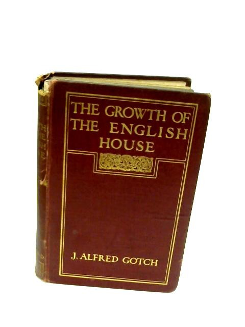The Growth of the English House; A Short History of its Architectural Development from 1100 to 1800 [Hardcover] by Gotch, J. Alfred