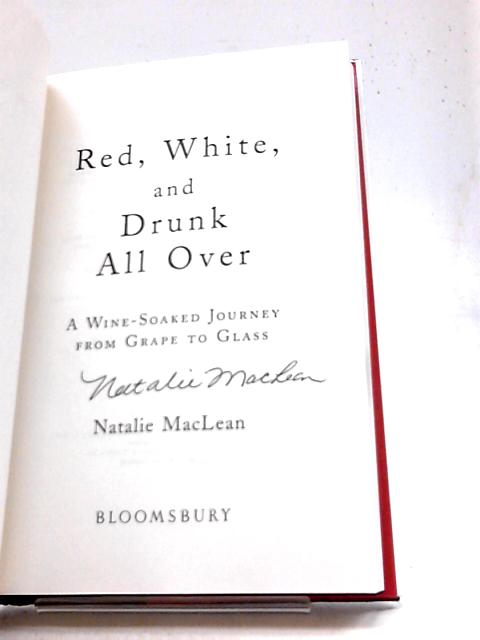 Red, White, and Drunk All Over: A Wine-Soaked Journey from Grape to Glass By Natalie MacLean