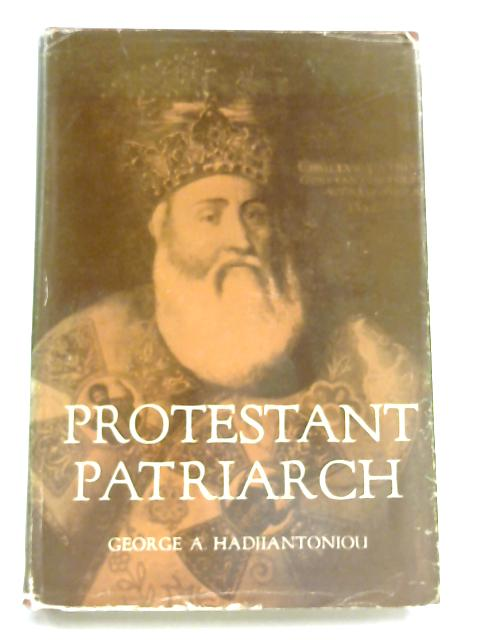 Protestant Patriarch: The life of Cyril Lucaris (1572-1683), Patriarch of Constantinople by George A. Hadjiantoniou