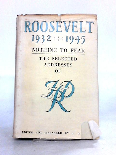 Nothing to Fear: the Selected Addresses of Franklin Delano Roosevelt, 1932-1945 by F.D. Roosevelt