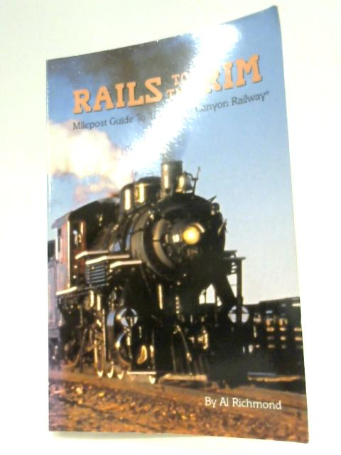 Rails to the Rim: Milepost Guide to the Grand Canyon Railway By Al Richmond