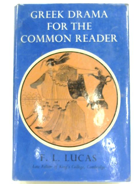 Greek Drama for the Common Reader by F. L. Lucas