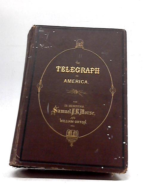 The Telegraph In America And Morse Memorial in Memoriam William Orton by James D. Reid