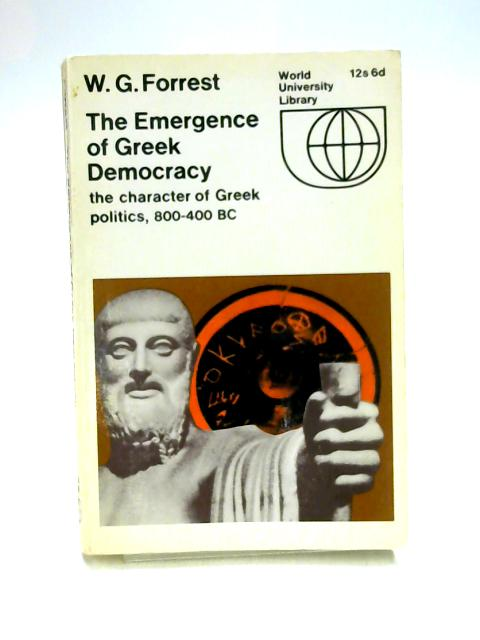 The Emergence of Greek Democracy: The Character of Greek Politics, 800-400 BC by W.G. Forrest
