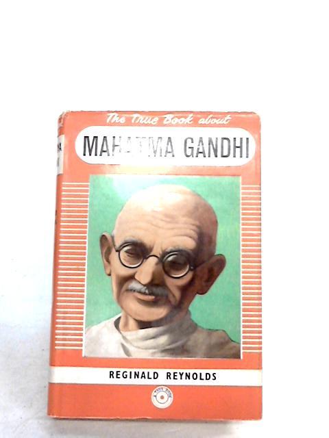 The True Book about Mahatma Gandhi by Reginald Arthur Reynolds