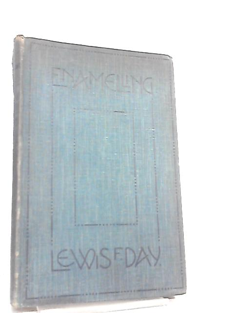 Enamelling, A Complete Account of the Development and Practice of the Art by Lewis F. Day