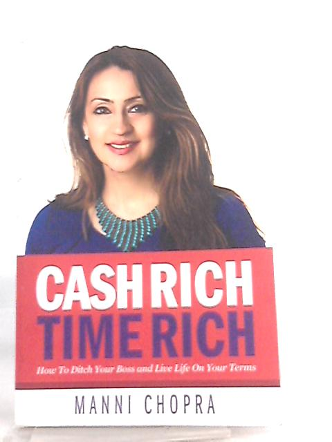 Cash Rich, Time Rich, How To Ditch Your Boss and Live Life On Your Terms by Manni Chopra