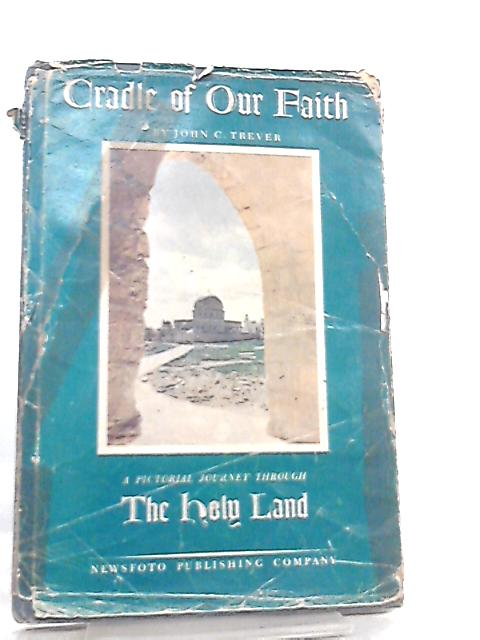 Cradle of our Faith, The Holy Land by John C. Trever