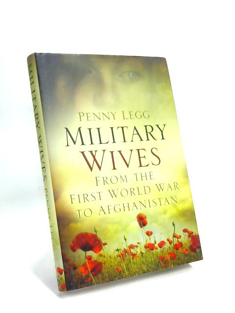 Military Wives: From the First World War to Afghanistan by Penny Legg