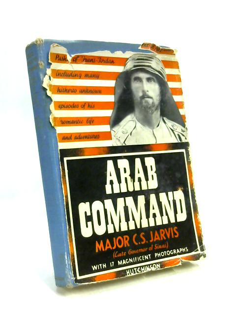 Arab Command: The Biography of lieutenant-colonel F.W. Peake Pasha by C. S. Jarvis