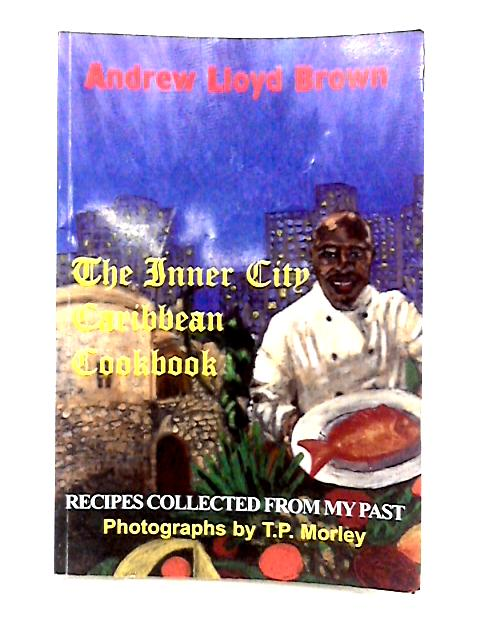 The Inner City Caribbean Cookbook: Recipes Collected from My Past By A.L. Brown