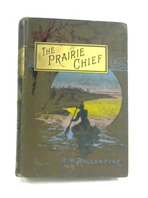 The Prairie Chief: A Tale by R. M. Ballantyne