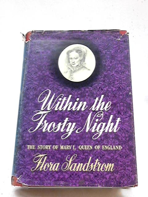 Within The Frosty Night: The Story of Mary I of England by Flora Sandstrom