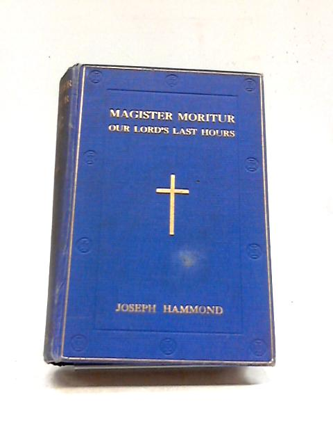 Magister Moritur: A Contemplation Of Our Lord's Last Hours. by Joseph Hammond