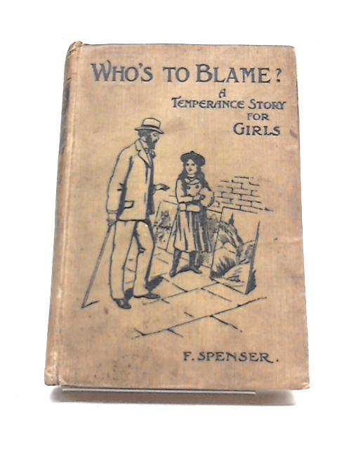 Who's to Blame? or, The Secret of an Unhappy Life. A Temperance Story for Girls by F. Spenser