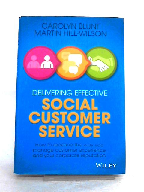 Delivering Effective Social Customer Service: How to Redefine the Way You Manage Customer Experience and Your Corporate Reputation By Martin HillWilson
