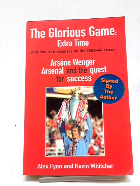 The Glorious Game: Extra Time: Arsene Wenger, Arsenal and the Quest for Success by Alex Fynn